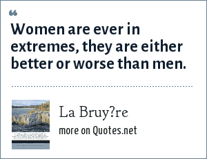 La Bruy?re: Women are ever in extremes, they are either better or worse than men.