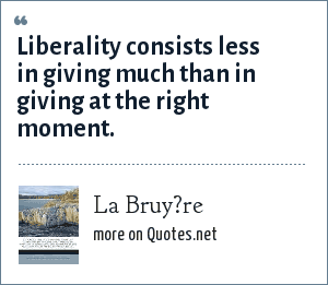 La Bruy?re: Liberality consists less in giving much than in giving at the right moment.