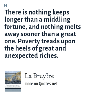La Bruy?re: There is nothing keeps longer than a middling fortune, and nothing melts away sooner than a great one. Poverty treads upon the heels of great and unexpected riches.