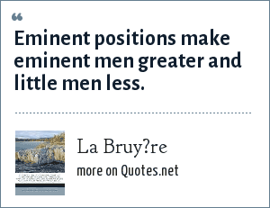 La Bruy?re: Eminent positions make eminent men greater and little men less.