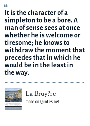 La Bruy?re: It is the character of a simpleton to be a bore. A man of sense sees at once whether he is welcome or tiresome; he knows to withdraw the moment that precedes that in which he would be in the least in the way.
