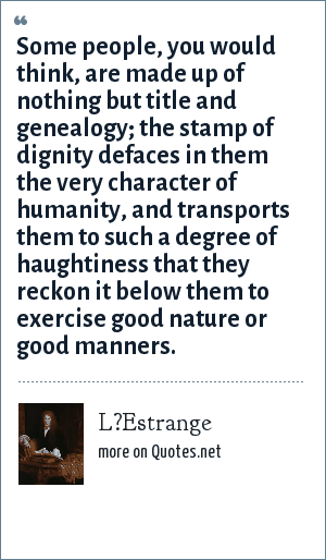 L?Estrange: Some people, you would think, are made up of nothing but title and genealogy; the stamp of dignity defaces in them the very character of humanity, and transports them to such a degree of haughtiness that they reckon it below them to exercise good nature or good manners.
