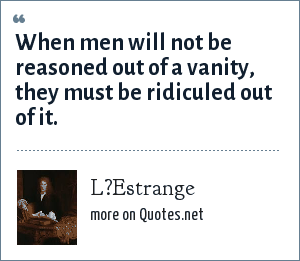 L?Estrange: When men will not be reasoned out of a vanity, they must be ridiculed out of it.
