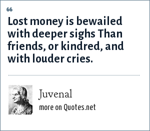 Juvenal: Lost money is bewailed with deeper sighs Than friends, or kindred, and with louder cries.