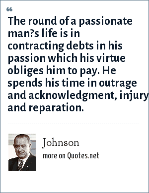 Johnson: The round of a passionate man?s life is in contracting debts in his passion which his virtue obliges him to pay. He spends his time in outrage and acknowledgment, injury and reparation.