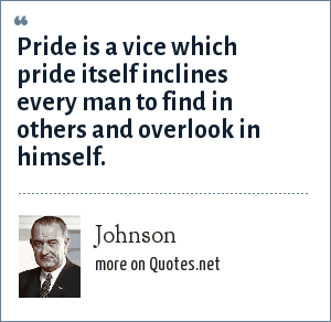 Johnson: Pride is a vice which pride itself inclines every man to find in others and overlook in himself.