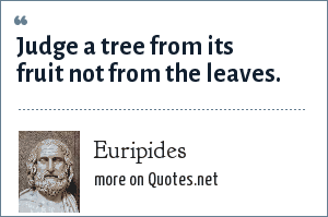 Euripides: Judge a tree from its fruit not from the leaves.