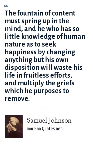 Samuel Johnson: The fountain of content must spring up in the mind, and he who has so little knowledge of human nature as to seek happiness by changing anything but his own disposition will waste his life in fruitless efforts, and multiply the griefs which he purposes to remove.