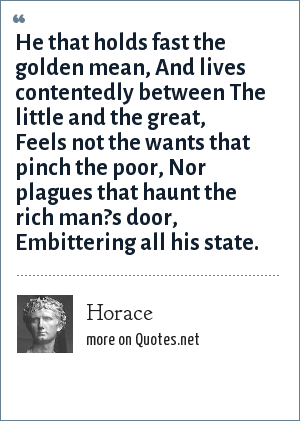 Horace: He that holds fast the golden mean, And lives contentedly between The little and the great, Feels not the wants that pinch the poor, Nor plagues that haunt the rich man?s door, Embittering all his state.