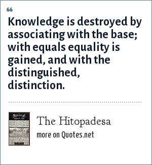The Hitopadesa: Knowledge is destroyed by associating with the base; with equals equality is gained, and with the distinguished, distinction.