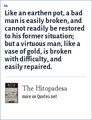 The Hitopadesa: Like an earthen pot, a bad man is easily broken, and cannot readily be restored to his former situation; but a virtuous man, like a vase of gold, is broken with difficulty, and easily repaired.