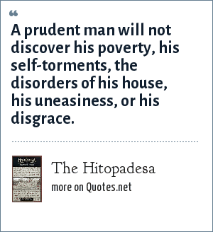 The Hitopadesa: A prudent man will not discover his poverty, his self-torments, the disorders of his house, his uneasiness, or his disgrace.