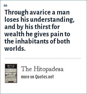 The Hitopadesa: Through avarice a man loses his understanding, and by his thirst for wealth he gives pain to the inhabitants of both worlds.