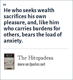 The Hitopadesa: He who seeks wealth sacrifices his own pleasure, and, like him who carries burdens for others, bears the load of anxiety.