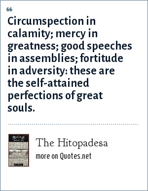 The Hitopadesa: Circumspection in calamity; mercy in greatness; good speeches in assemblies; fortitude in adversity: these are the self-attained perfections of great souls.