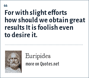 Euripides: For with slight efforts how should we obtain great results It is foolish even to desire it.