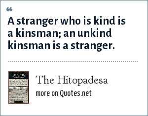 The Hitopadesa: A stranger who is kind is a kinsman; an unkind kinsman is a stranger.