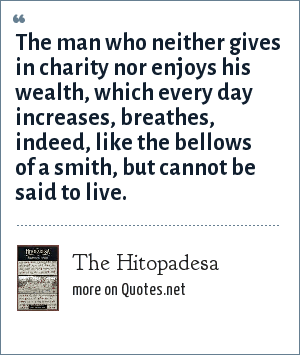 The Hitopadesa: The man who neither gives in charity nor enjoys his wealth, which every day increases, breathes, indeed, like the bellows of a smith, but cannot be said to live.