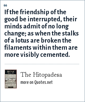 The Hitopadesa: If the friendship of the good be interrupted, their minds admit of no long change; as when the stalks of a lotus are broken the filaments within them are more visibly cemented.