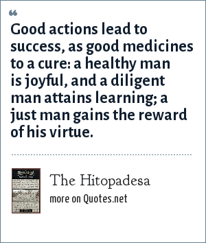 The Hitopadesa: Good actions lead to success, as good medicines to a cure: a healthy man is joyful, and a diligent man attains learning; a just man gains the reward of his virtue.