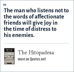 The Hitopadesa: The man who listens not to the words of affectionate friends will give joy in the time of distress to his enemies.