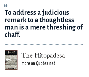 The Hitopadesa: To address a judicious remark to a thoughtless man is a mere threshing of chaff.