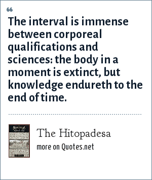 The Hitopadesa: The interval is immense between corporeal qualifications and sciences: the body in a moment is extinct, but knowledge endureth to the end of time.