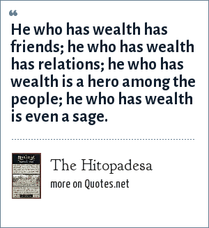 The Hitopadesa: He who has wealth has friends; he who has wealth has relations; he who has wealth is a hero among the people; he who has wealth is even a sage.