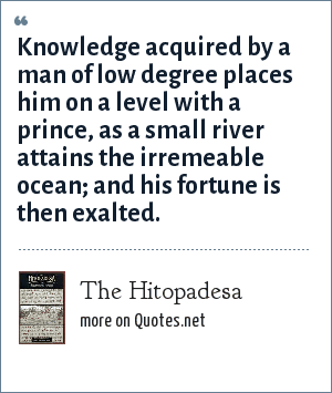 The Hitopadesa: Knowledge acquired by a man of low degree places him on a level with a prince, as a small river attains the irremeable ocean; and his fortune is then exalted.