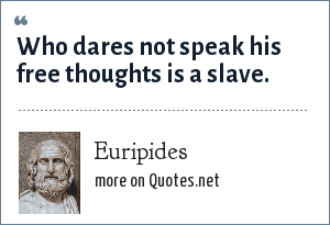 Euripides: Who dares not speak his free thoughts is a slave.