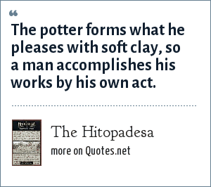 The Hitopadesa: The potter forms what he pleases with soft clay, so a man accomplishes his works by his own act.