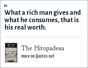 The Hitopadesa: What a rich man gives and what he consumes, that is his real worth.
