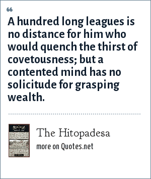 The Hitopadesa: A hundred long leagues is no distance for him who would quench the thirst of covetousness; but a contented mind has no solicitude for grasping wealth.