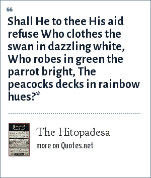 The Hitopadesa: Shall He to thee His aid refuse Who clothes the swan in dazzling white, Who robes in green the parrot bright, The peacocks decks in rainbow hues?*