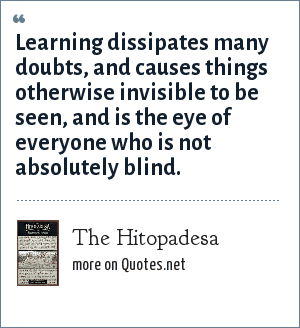 The Hitopadesa: Learning dissipates many doubts, and causes things otherwise invisible to be seen, and is the eye of everyone who is not absolutely blind.