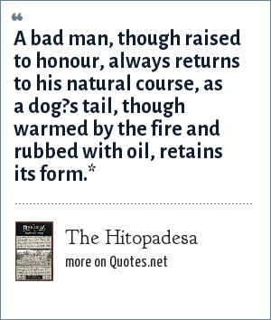 The Hitopadesa: A bad man, though raised to honour, always returns to his natural course, as a dog?s tail, though warmed by the fire and rubbed with oil, retains its form.*