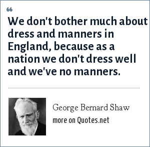 George Bernard Shaw: We don't bother much about dress and manners in England, because as a nation we don't dress well and we've no manners.