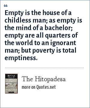 The Hitopadesa: Empty is the house of a childless man; as empty is the mind of a bachelor; empty are all quarters of the world to an ignorant man; but poverty is total emptiness.