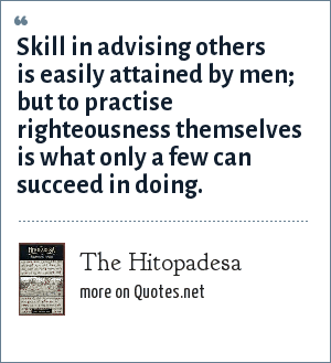 The Hitopadesa: Skill in advising others is easily attained by men; but to practise righteousness themselves is what only a few can succeed in doing.