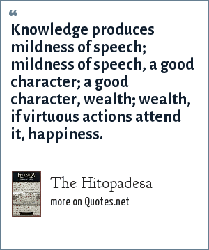 The Hitopadesa: Knowledge produces mildness of speech; mildness of speech, a good character; a good character, wealth; wealth, if virtuous actions attend it, happiness.