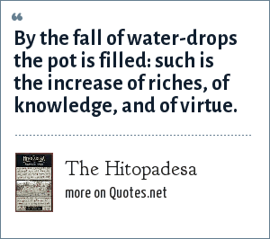 The Hitopadesa: By the fall of water-drops the pot is filled: such is the increase of riches, of knowledge, and of virtue.