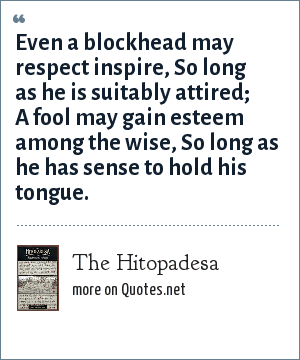 The Hitopadesa: Even a blockhead may respect inspire, So long as he is suitably attired; A fool may gain esteem among the wise, So long as he has sense to hold his tongue.