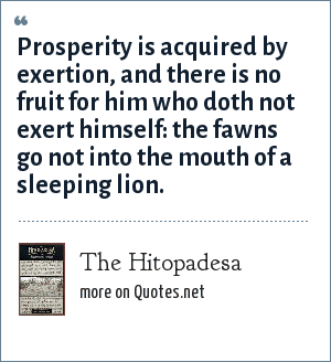 The Hitopadesa: Prosperity is acquired by exertion, and there is no fruit for him who doth not exert himself: the fawns go not into the mouth of a sleeping lion.