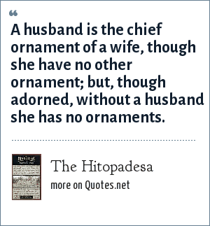 The Hitopadesa: A husband is the chief ornament of a wife, though she have no other ornament; but, though adorned, without a husband she has no ornaments.
