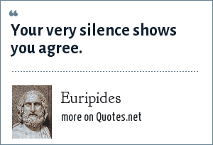 Euripides: Your very silence shows you agree.