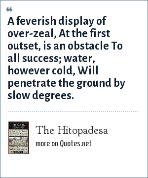 The Hitopadesa: A feverish display of over-zeal, At the first outset, is an obstacle To all success; water, however cold, Will penetrate the ground by slow degrees.