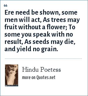 Hindu Poetess: Ere need be shown, some men will act, As trees may fruit without a flower; To some you speak with no result, As seeds may die, and yield no grain.