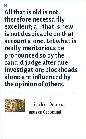 Hindu Drama: All that is old is not therefore necessarily excellent; all that is new is not despicable on that account alone. Let what is really meritorious be pronounced so by the candid judge after due investigation; blockheads alone are influenced by the opinion of others.