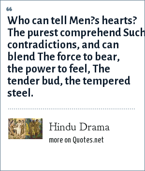 Hindu Drama: Who can tell Men?s hearts? The purest comprehend Such contradictions, and can blend The force to bear, the power to feel, The tender bud, the tempered steel.