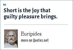 Euripides: Short is the joy that guilty pleasure brings.